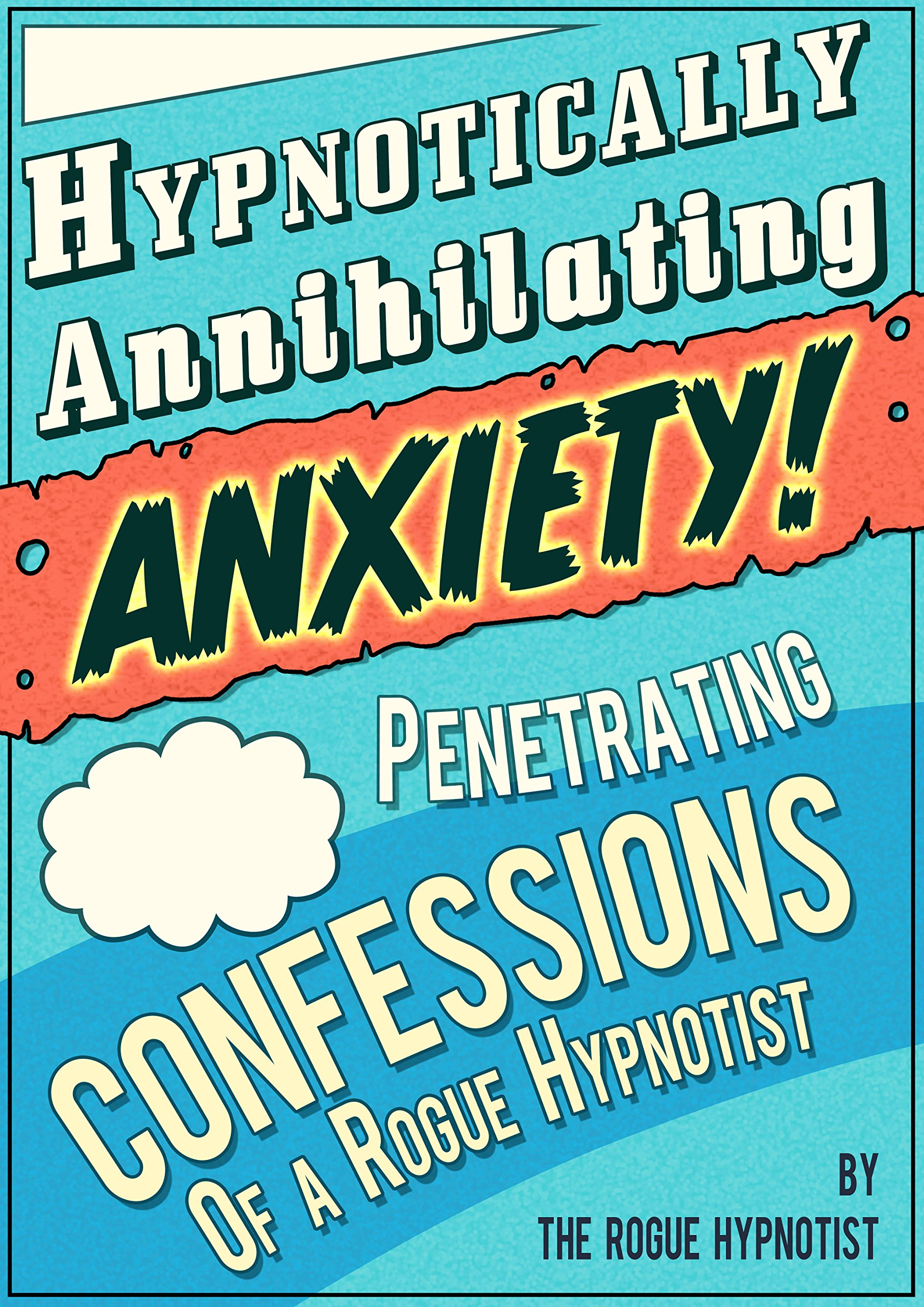 Hypnotically Annihilating Anxiety – Penetrating Confessions of a Rogue Hypnotist