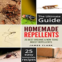 Homemade Repellents: The Ultimate Guide: 25 Natural Homemade Insect Repellents for Mosquitos, Ants, Flys, Roaches and Common Pests
