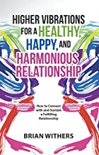 Higher Vibrations for a Healthy, Happy and Harmonious Relationship: How to Connect with and Sustain a Fulfilling Relationship