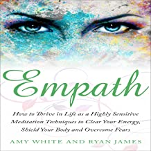 Empath: How to Thrive in Life as a Highly Sensitive: Meditation Techniques to Clear Your Energy, Shield Your Body and Overcome Fears