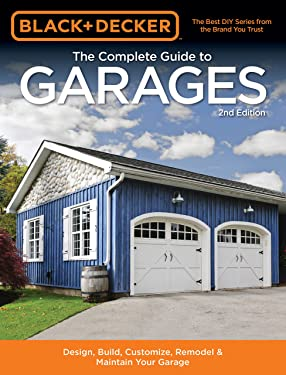 Black & Decker The Complete Guide to Garages 2nd Edition: Design, Build, Remodel & Maintain Your Garage - Includes 9 Complete Garage Plans (Black & Decker Complete Guide)
