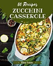 50 Zucchini Casserole Recipes: The Best Zucchini Casserole Cookbook on Earth