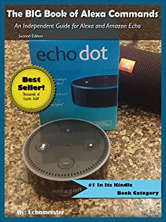 The BIG Book of Alexa Commands: An Independent Guide for Alexa and Amazon Echo Dot. 2000 Fun and Useful Commands to make Amazon Alexa do what YOU want. ... Intelligence Guides Series Book 1)