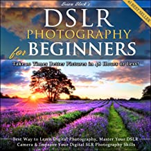 DSLR Photography for Beginners: Take 10 Times Better Pictures in 48 Hours or Less! Best Way to Learn Digital Photography, Master Your DSLR Camera, & Improve Your Digital SLR Photography Skills