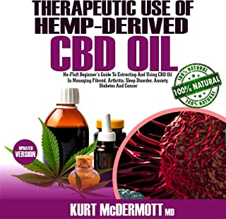 Therapeutic Use of Hemp-Derived Cbd Oil: No-Fluff Beginner's Guide to Extracting and Using CBD Oil in Managing Fibroid, Arthritis, Sleep Disorder, Anxiety, Diabetes and Cancer.