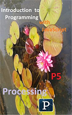 Introduction to Programming with JavaScript, P5, and Processing (Cook's Books)
