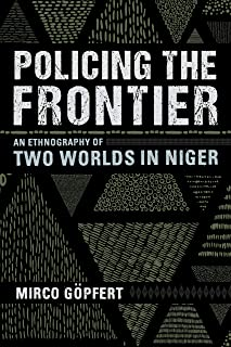 Policing the Frontier: An Ethnography of Two Worlds in Niger (Police/Worlds: Studies in Security, Crime, and Governance)