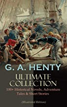 G. A. HENTY Ultimate Collection: 100+ Historical Novels, Adventure Tales & Short Stories: The Dragon and The Raven, For th...