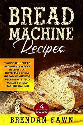 Bread Machine Recipes: Wonderful Bread Machine Cookbook Recipes for Homemade Bread (Bread Making for Beginners, Bread Maker & Bread Machine Baking) (Bread Machine Wonders  4) (English Edition)