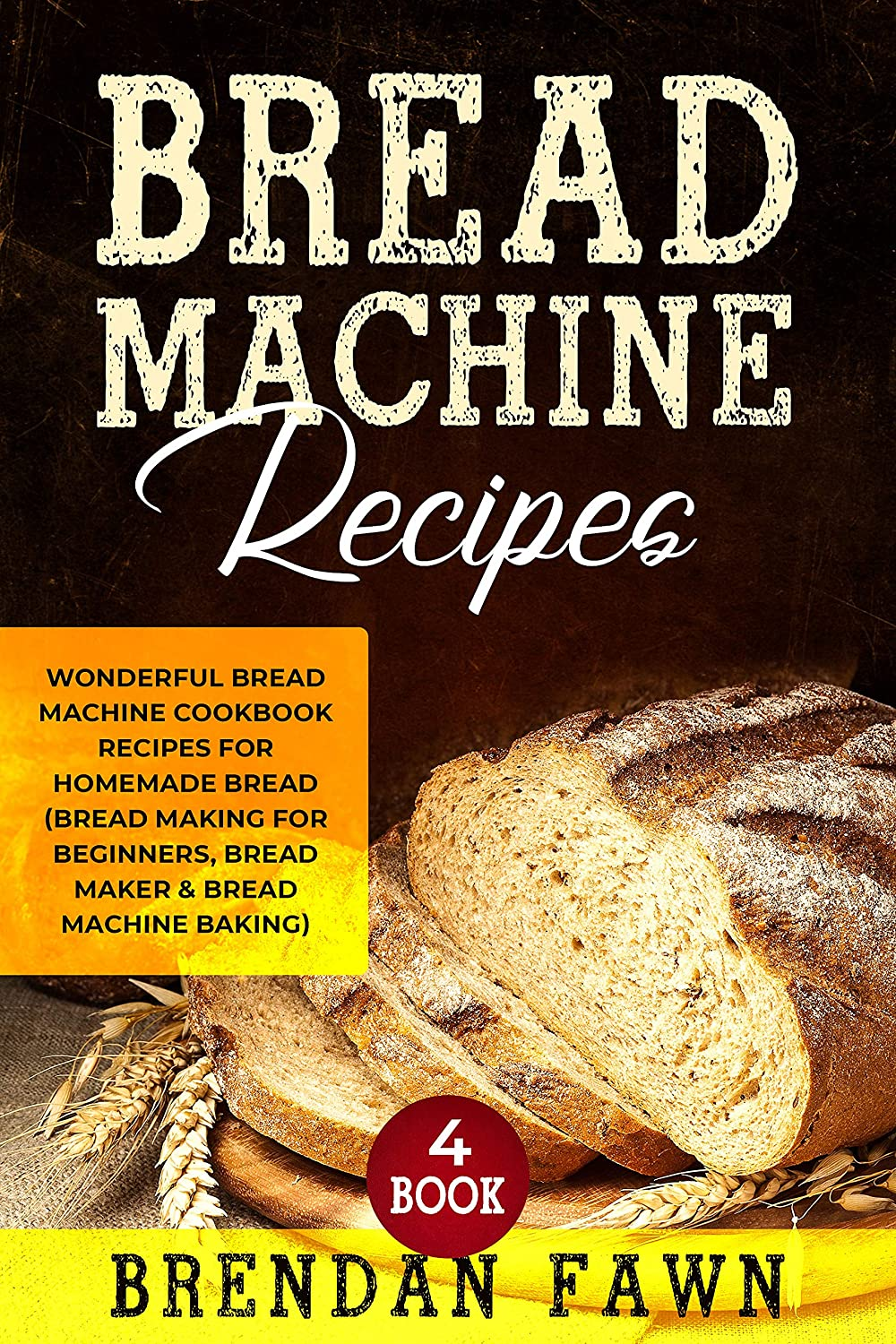 Bread Machine Recipes: Wonderful Bread Machine Cookbook Recipes for Homemade Bread (Bread Making for Beginners, Bread Maker & Bread Machine Baking) (Bread Machine Wonders  4) (English Edition)