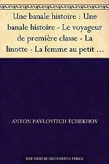 Une banale histoire : Une banale histoire - Le voyageur de première classe - La linotte - La femme au petit chien - Anne a...