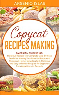 Copycat Recipes Making: American Cuisine 100+ Delicious Recipes The Complete Step-By-Step Guide for Making Your Favorite Restaurant Recipes at Home. Including Fast, Delicious and Easy to Follow Reci