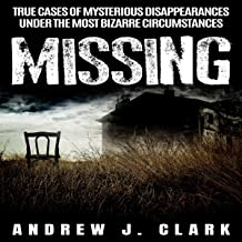 Missing: True Cases of Mysterious Disappearances Under the Most Bizarre Circumstances