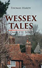 WESSEX TALES - Complete Series (Illustrated): 12 Novels & 6 Short Stories, Including Far from the Madding Crowd, Tess of t...