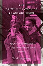 The Criminalization of Black Children: Race, Gender, and Delinquency in Chicago's Juvenile Justice System, 1899–1945 (Justice, Power, and Politics)