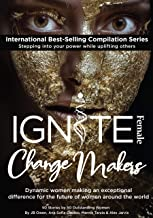 Ignite Female Change Makers: Dynamic Women Making an Exceptional Difference for the Future of Women Around the World (English Edition)