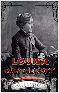Louisa May Alcott Collection (Annotated): 30 Complete Works Including Eight Cousins, Little Women, Little Men, Rose in Bloom, May Flowers, Jo's Boys, An Old-fashioned Girl, & More
