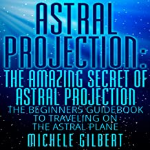 Astral Projection: The Amazing Secret of Astral Projection: The Beginners Guidebook to Traveling on the Astral Plane