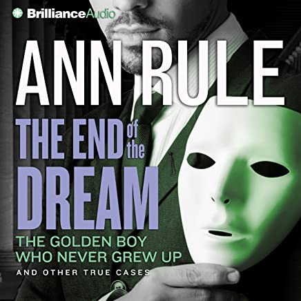 The End of the Dream: The Golden Boy Who Never Grew Up and Other True Cases: Ann Rules Crime Files, Book 5