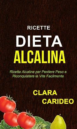 Ricette: Dieta Alcalina: Ricette Alcaline per Perdere Peso e Riconquistare la Vita Facilmente