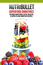 NutriBullet Superfood Smoothies 100 Mouthwatering, Ultra-Healthy, & Super Filling Smoothie Recipes