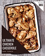 365 Ultimate Chicken Casserole Recipes: Save Your Cooking Moments with Chicken Casserole Cookbook!