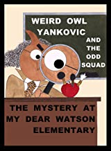 WEIRD OWL YANKOVIC AND THE ODD SQUAD: THE MYSTERY AT MY DEAR WATSON ELEMENTARY: THE MYSTERY AT MY DEAR WATSON ELEMENTARY