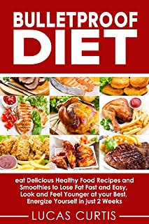 Bulletproof Diet: eat Delicious Food Recipes and Smoothies to Lose Fat fast and easy, look and feel Younger at your Best, ...