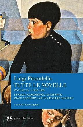Tutte le novelle (1910-1913) Vol. 4: Pensaci, Giacomino!, La patente, Ciàula scopre la luna e altre novelle