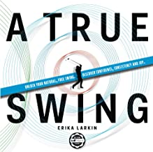A True Swing: Unlock your natural, free swing. Discover confidence, consistency and joy.
