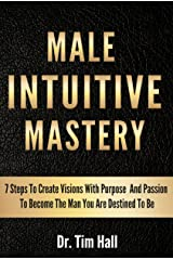 MALE INTUITIVE MASTERY: 7 Steps To Create Visions With Purpose And Passion To Become The Man You Are Destined To Be (Mental Mastery Series Book 1) Kindle Edition