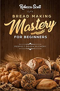 Bread Baking Mastery for Beginners: The Perfect Dough Alchemy