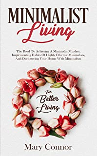 Minimalist Living: The Road To Achieving A Minimalist Mindset, Implementing Habits Of Highly Effective Minimalists, And Decluttering Your Home With Minimalism (Declutter Your Life Book 4)