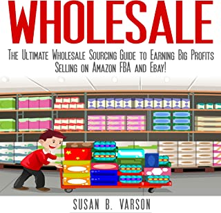 Wholesale: The Ultimate Wholesale Sourcing Guide to Earning Big Profits on Amazon FBA and Ebay!