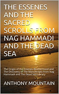 THE ESSENES AND THE SACRED SCROLLS FROM NAG HAMMADI AND THE DEAD SEA: The Origin of the Essenes Brotherhood and The Discovery of The Manuscripts from Nag Hammadi and The Dead Sea Library