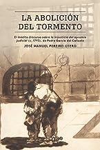 La abolición del tormento: El inédito Discurso sobre la injusticia del apremio judicial (c. 1795), de Pedro García del Cañ...