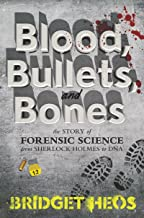 Blood, Bullets, and Bones: The Story of Forensic Science from Sherlock Holmes to DNA