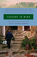 Tuscany in Mind: From Byron and the Brownings to Henry James, D. H. Lawrence, Robert Lowell, and Penelope Fitzgerald--Two Centuries of Great Writers Seduced by Tuscany