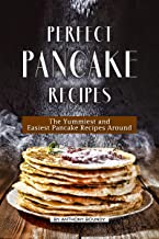 Perfect Pancake Recipes: The Yummiest and Easiest Pancake Recipes Around