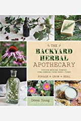 The Backyard Herbal Apothecary: Effective Medicinal Remedies Using Commonly Found Herbs & Plants Kindle Edition