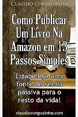 Como Publicar Um Livro Na Amazon Em 13 Passos Simples: Estabeleça Uma Fonte de Renda Passiva Para o Resto da Vida! eBook Kindle