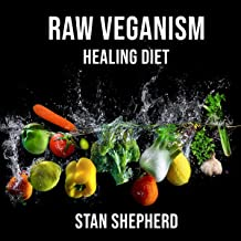 Raw Veganism: Fully Explained: How to Transition to Raw Uncooked Foods, Heal Disease, Rejuvenate Yourself, Function at Your Maximum Potential. Why Cooked and Starchy Foods Should Not Be Eaten