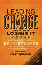 Leading Change Without Losing It: Five Strategies That Can Revolutionize How You Lead Change When Facing Opposition