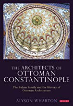 The Architects of Ottoman Constantinople: The Balyan Family and the History of Ottoman Architecture (Library of Ottoman Studies)