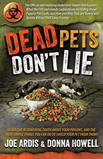 Dead Pets Don't Lie: The Official and Imposing Undercover Report That Exposes What the FDA and Greedy Corporations Are Hiding about Popular Pet Foods