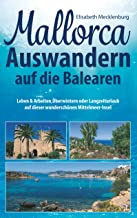 Mallorca - Auswandern auf die Balearen: Leben & Arbeiten, Überwintern oder Langzeiturlaub auf dieser wunderschönen Mittelm...