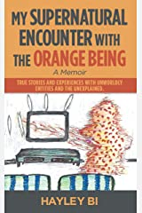My Supernatural Encounter with the Orange Being: True Stories and Experiences with Unworldly Entities and the Unexplained. Kindle Edition
