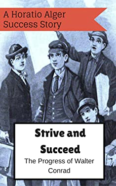 Strive and Succeed; or The Progress of Walter Conrad: A Horatio Alger success story