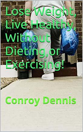 Lose Weight, Live Healthy, Without Dieting,or Exercising! (English Edition)
