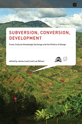 Subversion, Conversion, Development: Cross-Cultural Knowledge Exchange and the Politics of Design (Infrastructures) (English Edition)
